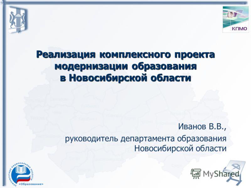 Реализация комплексного проекта модернизации образования в Новосибирской области Иванов В.В., руководитель департамента образования Новосибирской области
