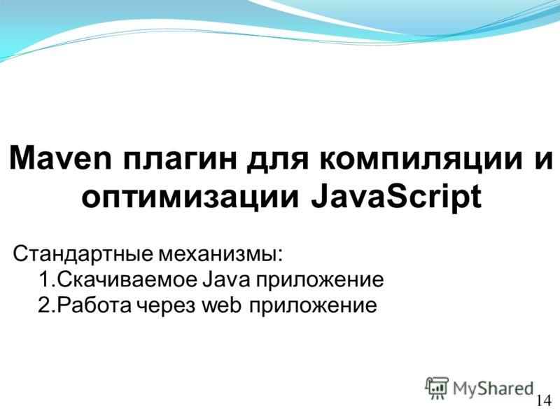 Maven плагин для компиляции и оптимизации JavaScript Стандартные механизмы: 1.Скачиваемое Java приложение 2.Работа через web приложение 14