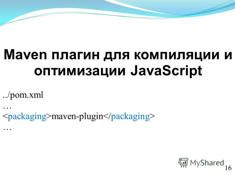 Maven плагин для компиляции и оптимизации JavaScript../pom.xml … maven-plugin … 1616