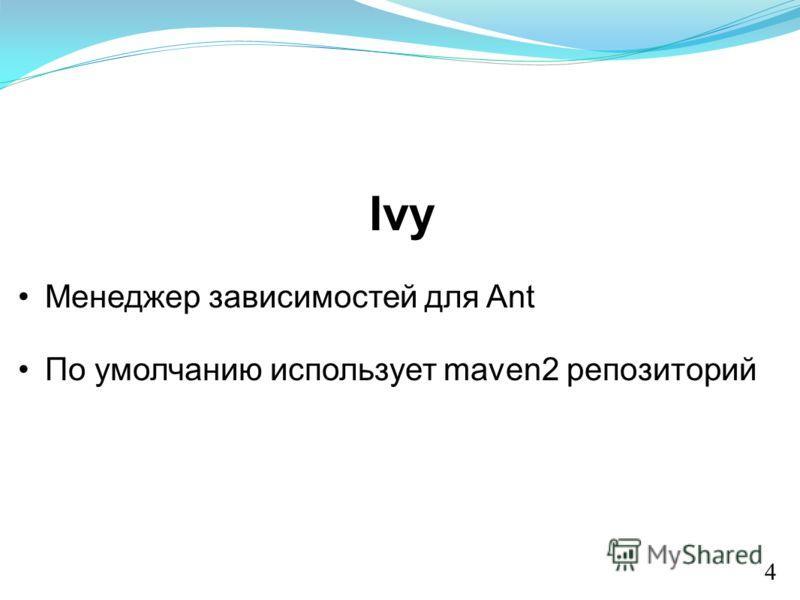 Ivy Менеджер зависимостей для Ant По умолчанию использует maven2 репозиторий 4