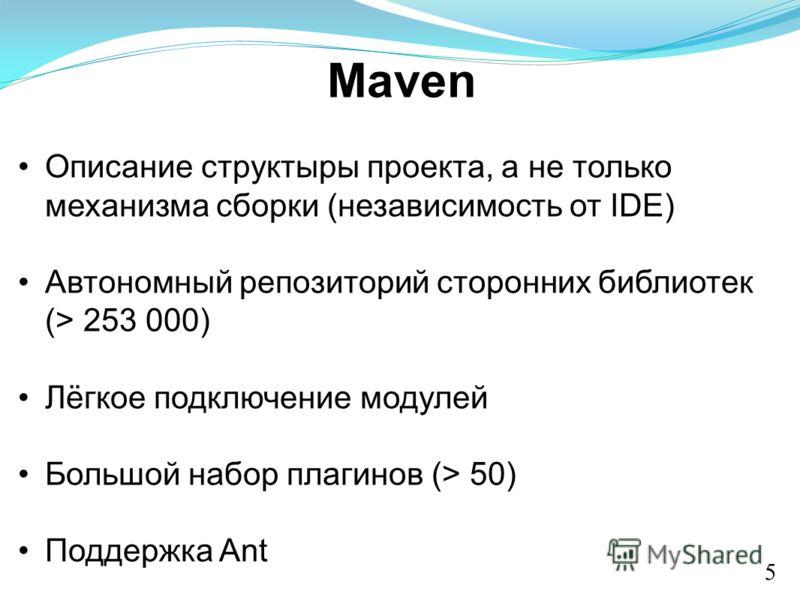 Maven Описание структыры проекта, а не только механизма сборки (независимость от IDE) Автономный репозиторий сторонних библиотек (> 253 000) Лёгкое подключение модулей Большой набор плагинов (> 50) Поддержка Ant 5