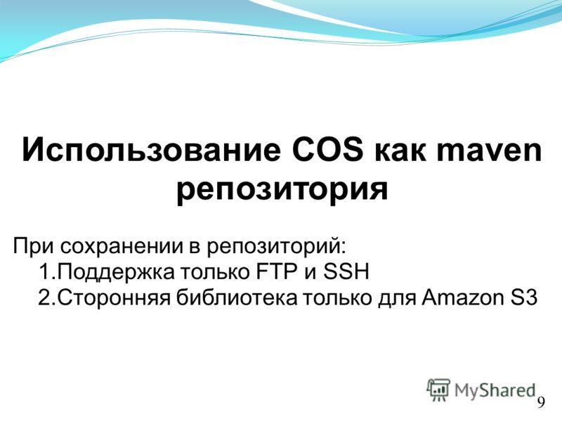 Использование COS как maven репозитория При сохранении в репозиторий: 1.Поддержка только FTP и SSH 2.Сторонняя библиотека только для Amazon S3 9