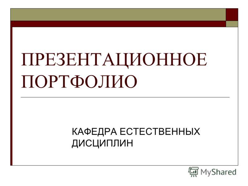 ПРЕЗЕНТАЦИОННОЕ ПОРТФОЛИО КАФЕДРА ЕСТЕСТВЕННЫХ ДИСЦИПЛИН