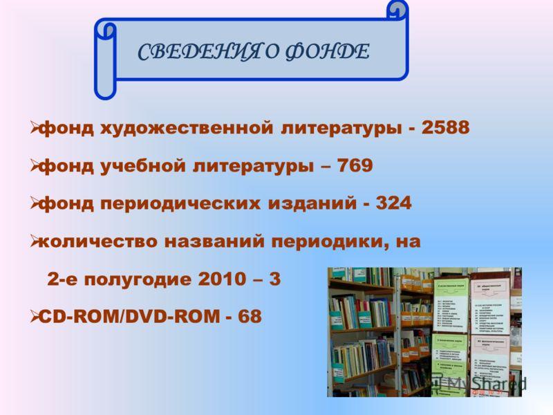 СВЕДЕНИЯ О ФОНДЕ фонд художественной литературы - 2588 фонд учебной литературы – 769 фонд периодических изданий - 324 количество названий периодики, на 2-е полугодие 2010 – 3 CD-ROM/DVD-ROM - 68
