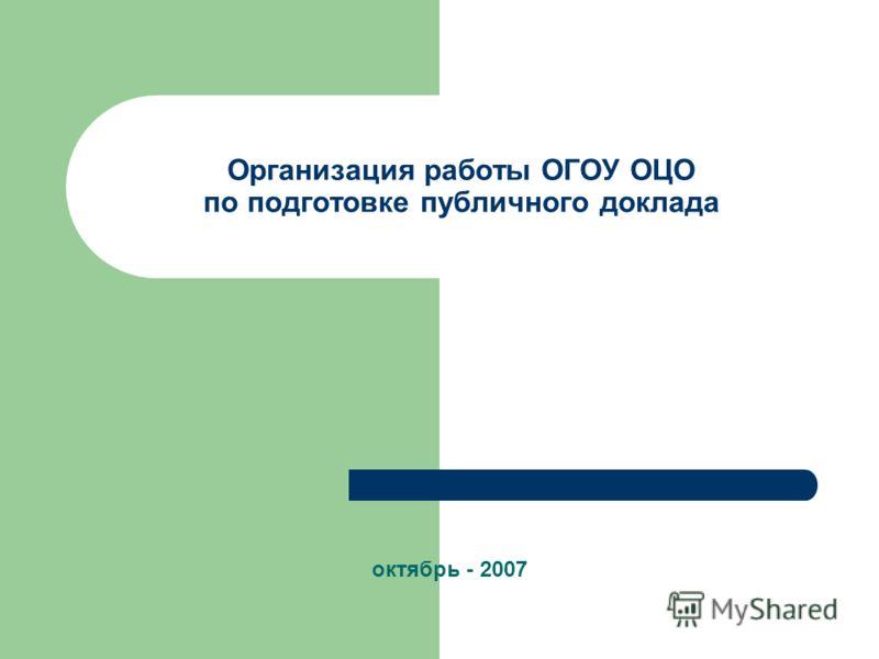 Организация работы ОГОУ ОЦО по подготовке публичного доклада октябрь - 2007