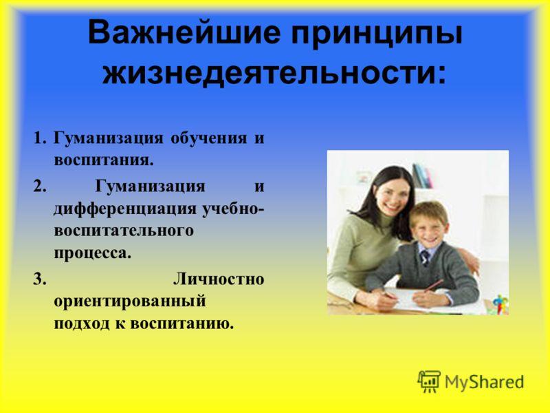 Важнейшие принципы жизнедеятельности: 1. Гуманизация обучения и воспитания. 2. Гуманизация и дифференциация учебно- воспитательного процесса. 3. Личностно ориентированный подход к воспитанию.