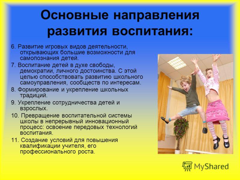 Основные направления развития воспитания: 6. Развитие игровых видов деятельности, открывающих большие возможности для самопознания детей. 7. Воспитание детей в духе свободы, демократии, личного достоинства. С этой целью способствовать развитию школьн