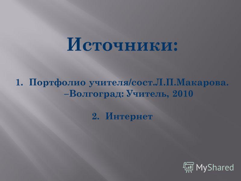 Источники: 1.Портфолио учителя/сост.Л.П.Макарова. –Волгоград: Учитель, 2010 2.Интернет