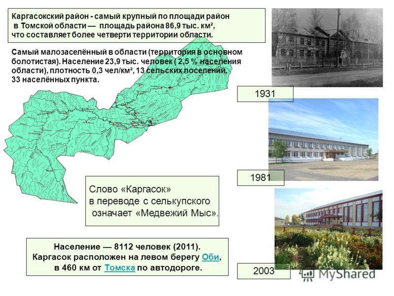 1931 1981 2003 Слово «Каргасок» в переводе с селькупского означает «Медвежий Мыс». Население 8112 человек (2011). Каргасок расположен на левом берегу Оби,Оби в 460 км от Томска по автодороге.Томска Каргасокский район - самый крупный по площади район