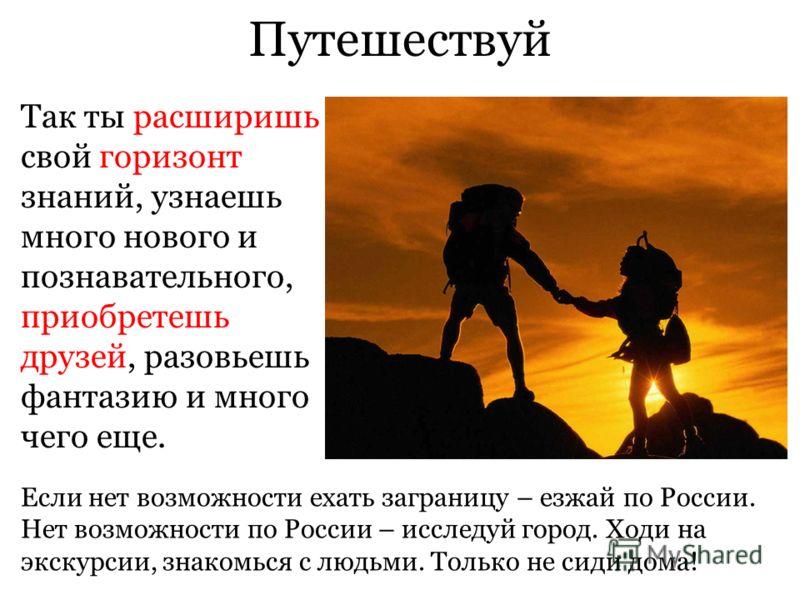 Путешествуй Так ты расширишь свой горизонт знаний, узнаешь много нового и познавательного, приобретешь друзей, разовьешь фантазию и много чего еще. Если нет возможности ехать заграницу – езжай по России. Нет возможности по России – исследуй город. Хо
