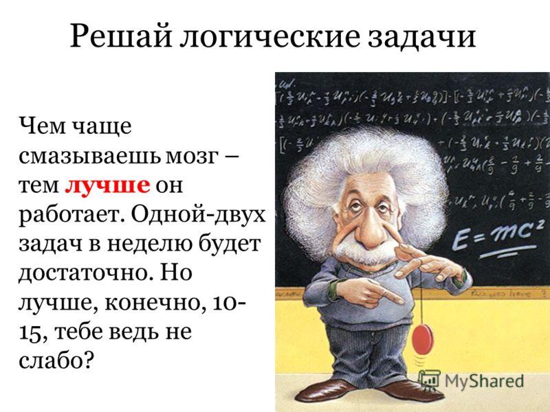 Решай логические задачи Чем чаще смазываешь мозг – тем лучше он работает. Одной-двух задач в неделю будет достаточно. Но лучше, конечно, 10- 15, тебе ведь не слабо?