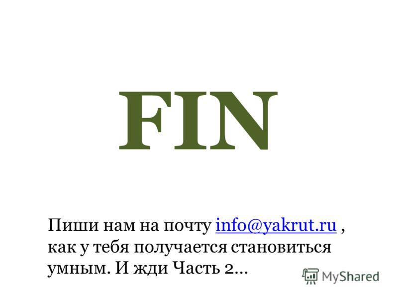 FIN Пиши нам на почту info@yakrut.ru, как у тебя получается становиться умным. И жди Часть 2…info@yakrut.ru