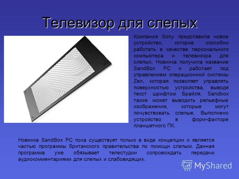 Телевизор для слепых Компания Sony представила новое устройство, которое способно работать в качестве персонального компьютера и телевизора для слепых. Новинка получила название SandBox PC и работает под управлением операционной системы Zen, которая