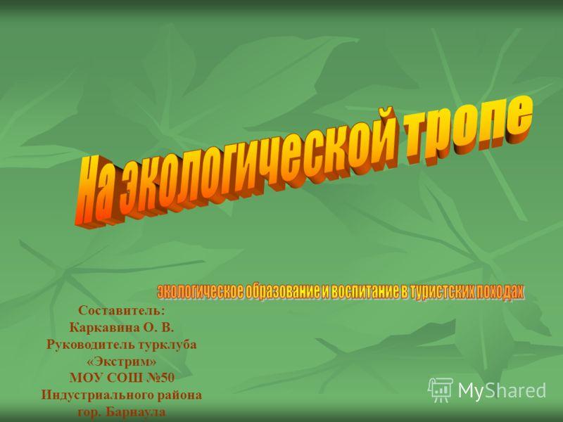 Составитель: Каркавина О. В. Руководитель турклуба «Экстрим» МОУ СОШ 50 Индустриального района гор. Барнаула