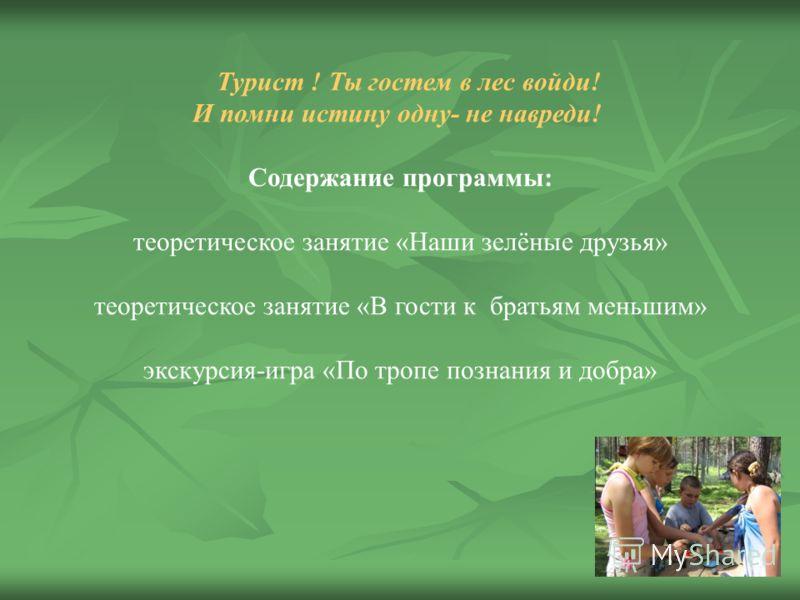 Турист ! Ты гостем в лес войди! И помни истину одну- не навреди! Содержание программы: теоретическое занятие «Наши зелёные друзья» теоретическое занятие «В гости к братьям меньшим» экскурсия-игра «По тропе познания и добра»