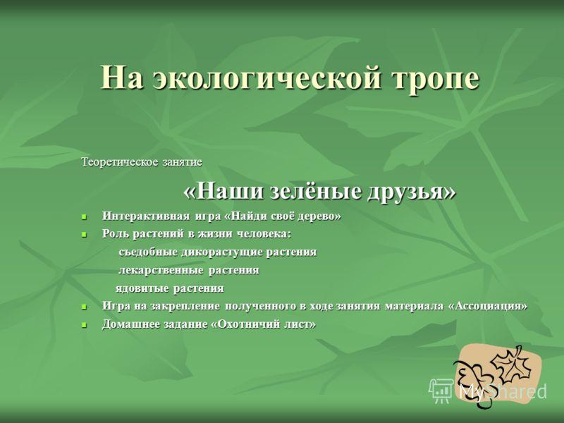 На экологической тропе Теоретическое занятие «Наши зелёные друзья» Интерактивная игра «Найди своё дерево» Интерактивная игра «Найди своё дерево» Роль растений в жизни человека: Роль растений в жизни человека: съедобные дикорастущие растения съедобные