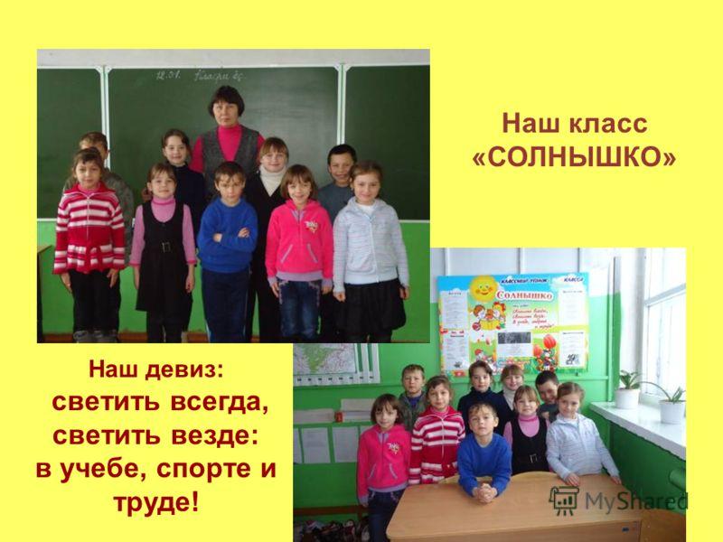 Наш класс «СОЛНЫШКО» Наш девиз: светить всегда, светить везде: в учебе, спорте и труде!