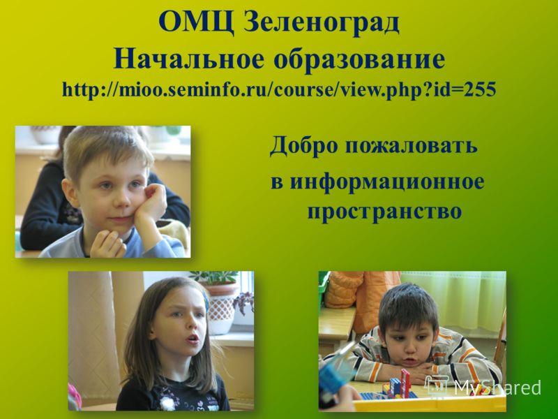 ОМЦ Зеленоград Начальное образование http://mioo.seminfo.ru/course/view.php?id=255 Добро пожаловать в информационное пространство