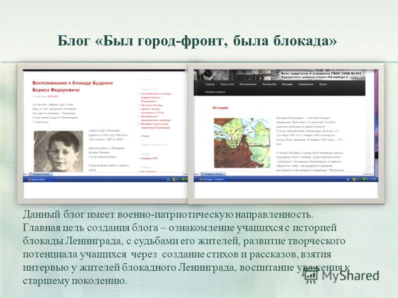 Блог «Был город-фронт, была блокада» Данный блог имеет военно-патриотическую направленность. Главная цель создания блога – ознакомление учащихся с историей блокады Ленинграда, с судьбами его жителей, развитие творческого потенциала учащихся через соз