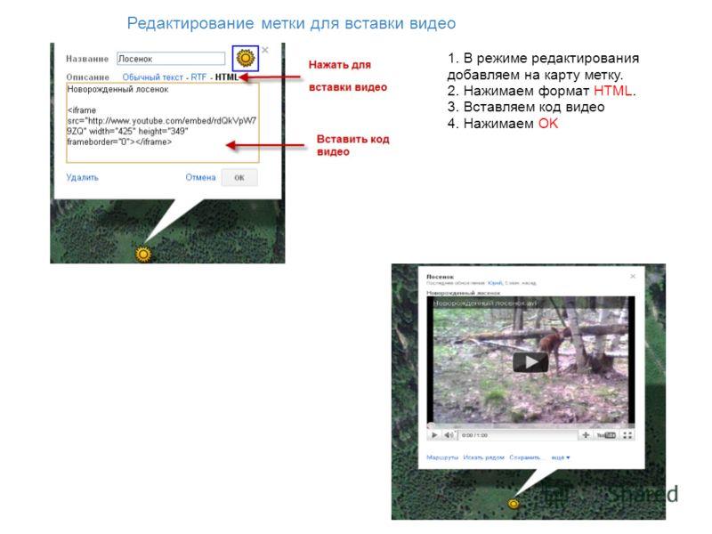 Редактирование метки для вставки видео 1. В режиме редактирования добавляем на карту метку. 2. Нажимаем формат HTML. 3. Вставляем код видео 4. Нажимаем OK