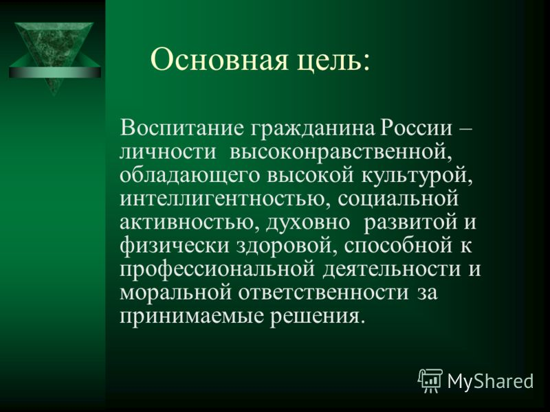 Основная цель: Воспитание гражданина России – личности высоконравственной, обладающего высокой культурой, интеллигентностью, социальной активностью, духовно развитой и физически здоровой, способной к профессиональной деятельности и моральной ответств