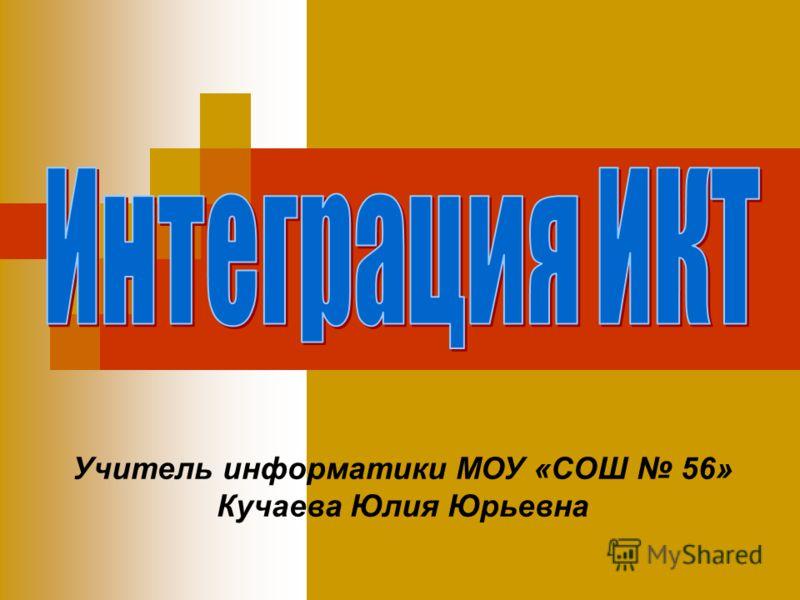 Учитель информатики МОУ «СОШ 56» Кучаева Юлия Юрьевна