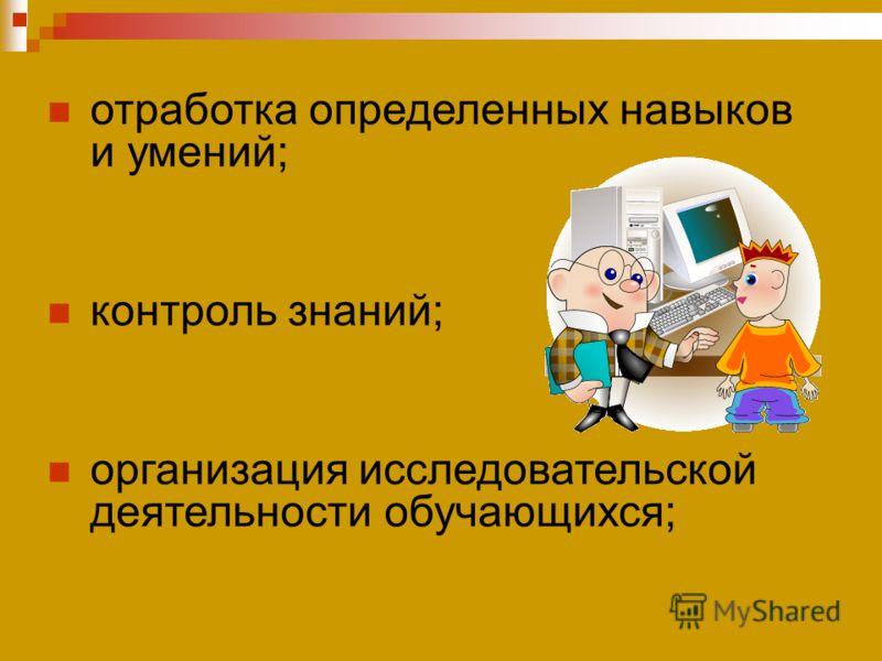 отработка определенных навыков и умений; контроль знаний; организация исследовательской деятельности обучающихся;