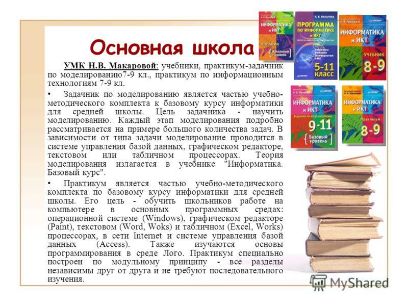 УМК Н.В. Макаровой: учебники, практикум-задачник по моделированию7-9 кл., практикум по информационным технологиям 7-9 кл. Задачник по моделированию является частью учебно- методического комплекта к базовому курсу информатики для средней школы. Цель з