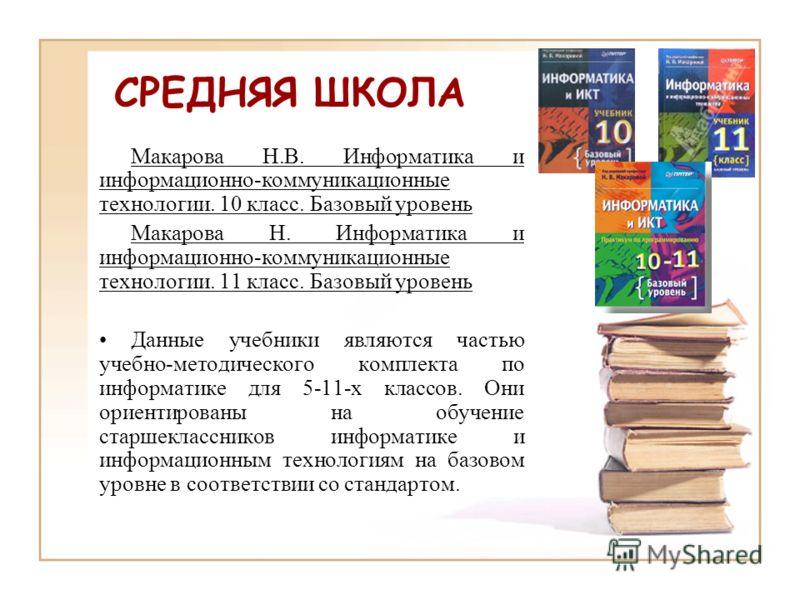 Макарова Н.В. Информатика и информационно-коммуникационные технологии. 10 класс. Базовый уровень Макарова Н. Информатика и информационно-коммуникационные технологии. 11 класс. Базовый уровень Данные учебники являются частью учебно-методического компл