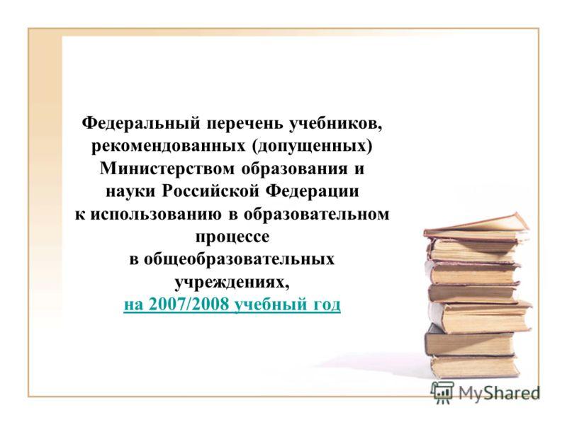 Федеральный перечень учебников, рекомендованных (допущенных) Министерством образования и науки Российской Федерации к использованию в образовательном процессе в общеобразовательных учреждениях, на 2007/2008 учебный год на 2007/2008 учебный год