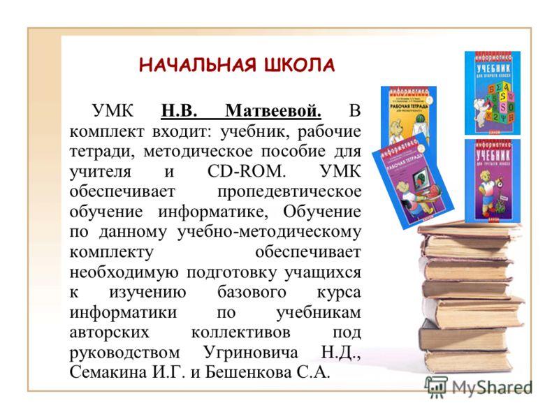 УМК Н.В. Матвеевой. В комплект входит: учебник, рабочие тетради, методическое пособие для учителя и CD-ROM. УМК обеспечивает пропедевтическое обучение информатике, Обучение по данному учебно-методическому комплекту обеспечивает необходимую подготовку