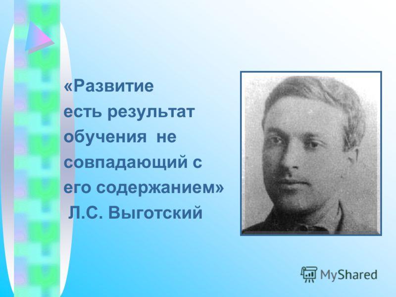 «Развитие есть результат обучения не совпадающий с его содержанием» Л.С. Выготский