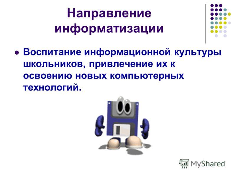 Направление информатизации Воспитание информационной культуры школьников, привлечение их к освоению новых компьютерных технологий.
