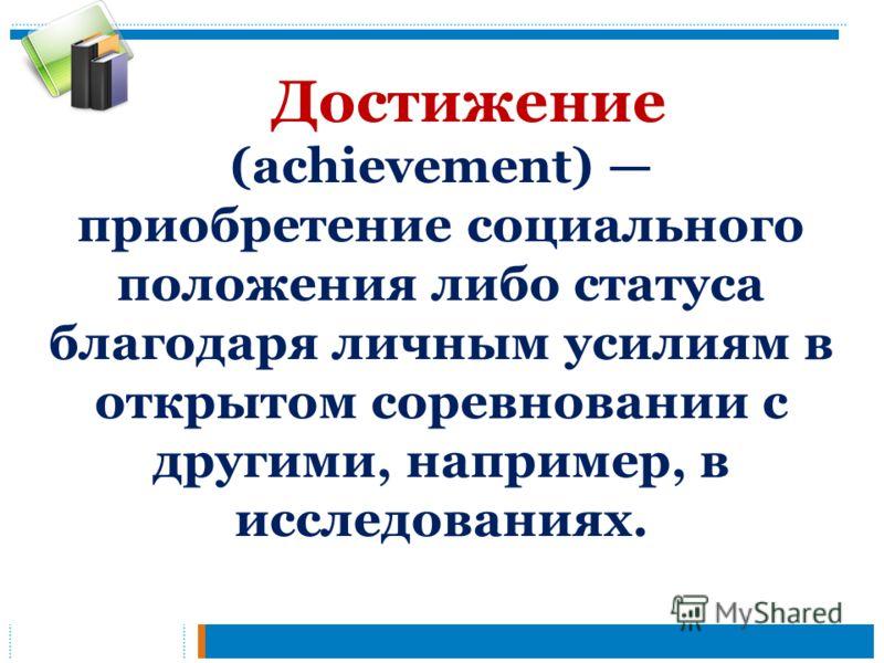Достижение (achievement) приобретение социального положения либо статуса благодаря личным усилиям в открытом соревновании с другими, например, в исследованиях.