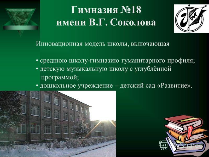 Гимназия 18 имени В.Г. Соколова Инновационная модель школы, включающая среднюю школу-гимназию гуманитарного профиля; детскую музыкальную школу с углублённой программой; дошкольное учреждение – детский сад «Развитие».