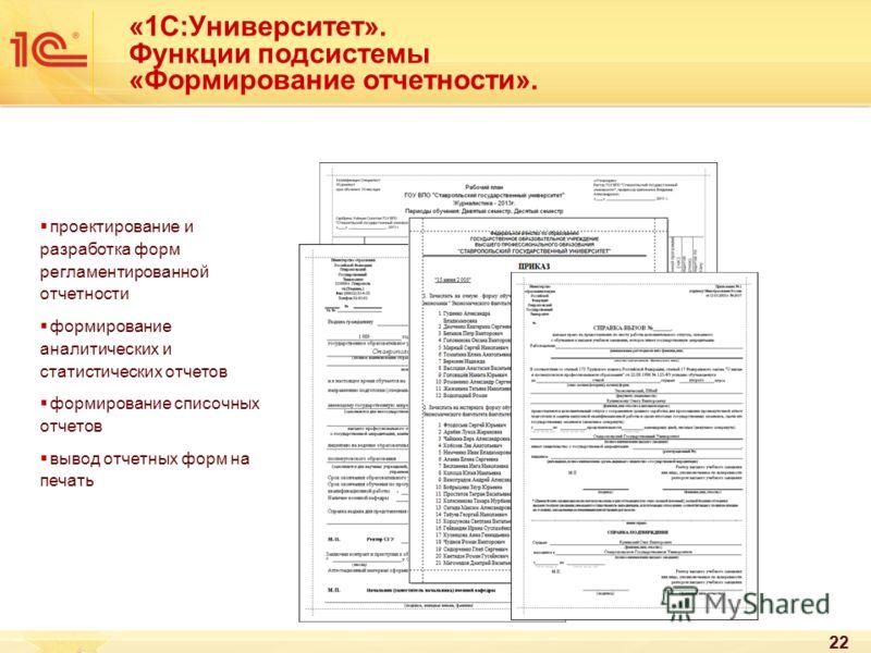 22 «1С:Университет». Функции подсистемы «Формирование отчетности». проектирование и разработка форм регламентированной отчетности формирование аналитических и статистических отчетов формирование списочных отчетов вывод отчетных форм на печать