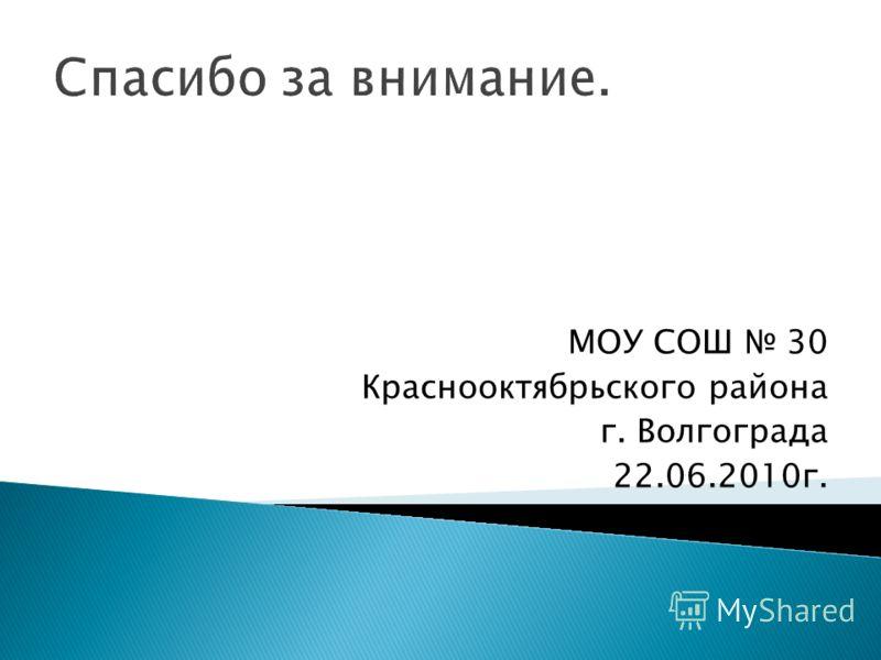 Спасибо за внимание. МОУ СОШ 30 Краснооктябрьского района г. Волгограда 22.06.2010г.