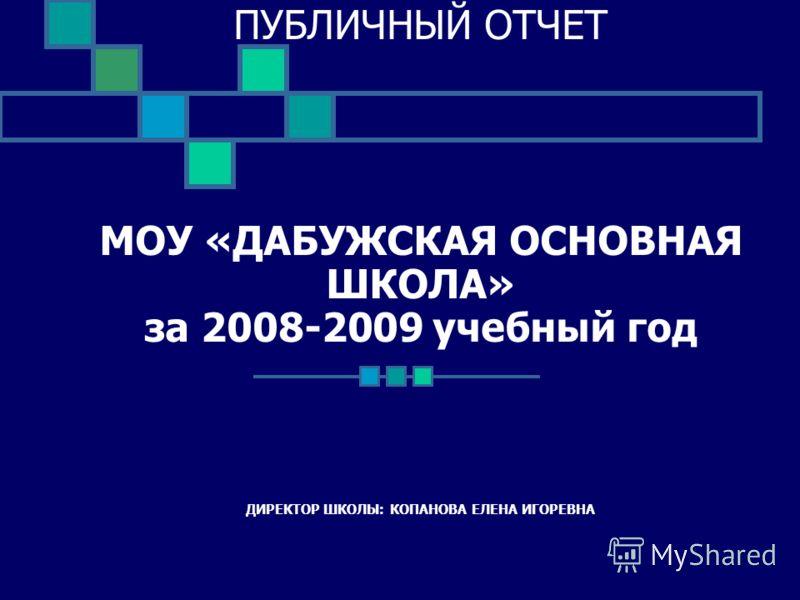 ПУБЛИЧНЫЙ ОТЧЕТ МОУ «ДАБУЖСКАЯ ОСНОВНАЯ ШКОЛА» за 2008-2009 учебный год ДИРЕКТОР ШКОЛЫ: КОПАНОВА ЕЛЕНА ИГОРЕВНА