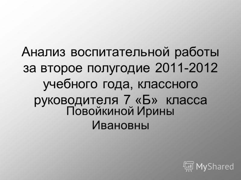 Анализ воспитательной работы за второе полугодие 2011-2012 учебного года, классного руководителя 7 «Б» класса Повойкиной Ирины Ивановны