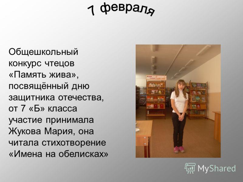Общешкольный конкурс чтецов «Память жива», посвящённый дню защитника отечества, от 7 «Б» класса участие принимала Жукова Мария, она читала стихотворение «Имена на обелисках»