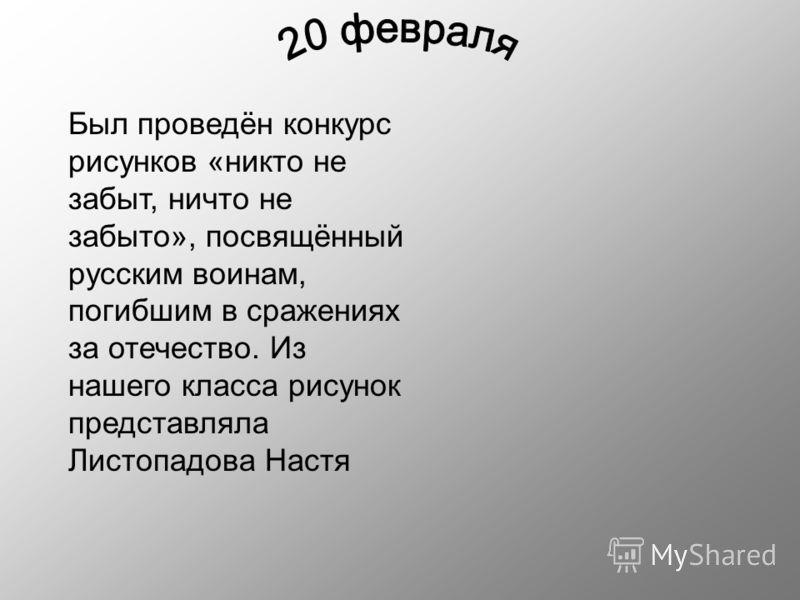 Был проведён конкурс рисунков «никто не забыт, ничто не забыто», посвящённый русским воинам, погибшим в сражениях за отечество. Из нашего класса рисунок представляла Листопадова Настя