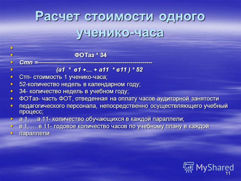 11 Расчет стоимости одного ученико-часа ФОТаз * 34 ФОТаз * 34 Стn =--------------------------------------------------------- Стn =--------------------------------------------------------- (a1 * в1 +… + a11 * в11 ) * 52 (a1 * в1 +… + a11 * в11 ) * 52
