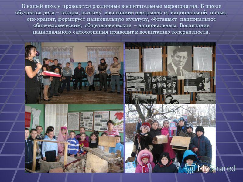 В нашей школе проводятся различные воспитательные мероприятия. В школе обучаются дети – татары, поэтому воспитание неотрывно от национальной почвы, оно хранит, формирует национальную культуру, обогащает национальное общечеловеческим, общечеловеческие