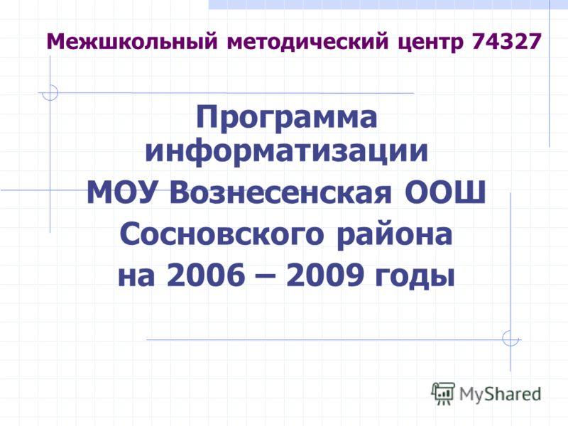 Межшкольный методический центр 74327 Программа информатизации МОУ Вознесенская ООШ Сосновского района на 2006 – 2009 годы