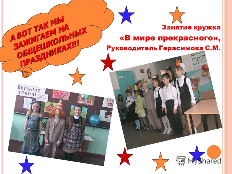 Занятие кружка «В мире прекрасного», Руководитель Герасимова С.М. АВОТ ТАК МЫ ЗАЖИГАЕМ НА ОБЩЕШКОЛЬНЫХ ПРАЗДНИКАХ!!! А ВОТ ТАК МЫ ЗАЖИГАЕМ НА ОБЩЕШКОЛЬНЫХ ПРАЗДНИКАХ!!!