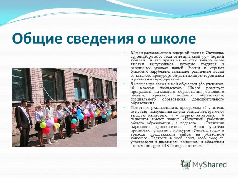 Общие сведения о школе Школа расположена в северной части г. Окуловка. 29 сентября 2006 года отметила свой 55 – летний юбилей. За это время из её стен вышло более тысячи выпускников, которые трудятся в различных уголках нашей России и странах ближнег