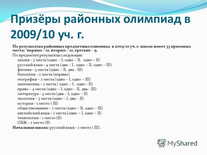 Призёры районных олимпиад в 2009/10 уч. г. По результатам районных предметных олимпиад в 2009/10 уч. г. школа имеет 33 призовых места: первых – 12, вторых – 12, третьих – 9. По предметам результаты следующие: химия – 3 места (одно – I, одно – II, одн