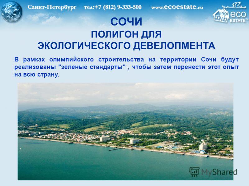 Санкт-Петербург тел:+7 (812) 9-333-500 www. ecoestate.ru В рамках олимпийского строительства на территории Сочи будут реализованы зеленые стандарты, чтобы затем перенести этот опыт на всю страну. СОЧИ ПОЛИГОН ДЛЯ ЭКОЛОГИЧЕСКОГО ДЕВЕЛОПМЕНТА