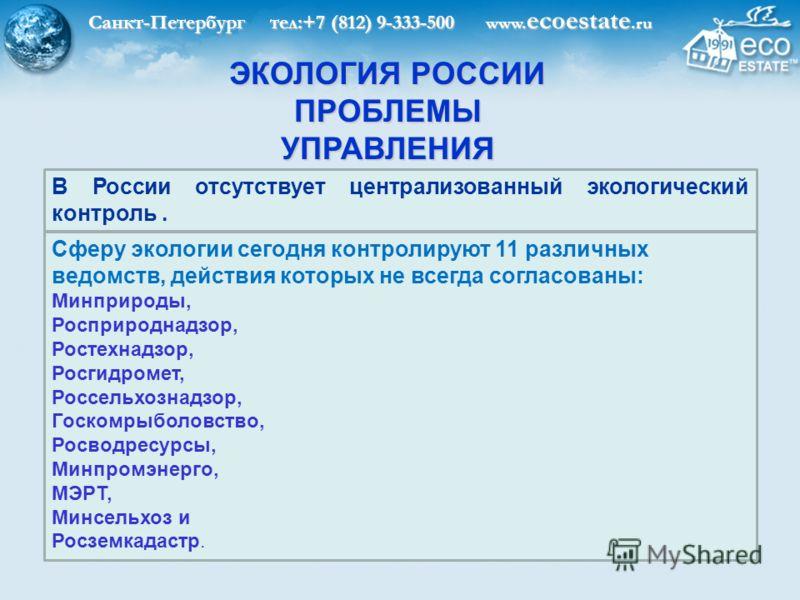 Санкт-Петербург тел:+7 (812) 9-333-500 www. ecoestate.ru ЭКОЛОГИЯ РОССИИ ПРОБЛЕМЫ УПРАВЛЕНИЯ В России отсутствует централизованный экологический контроль. Сферу экологии сегодня контролируют 11 различных ведомств, действия которых не всегда согласова