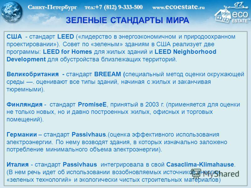 Санкт-Петербург тел:+7 (812) 9-333-500 www. ecoestate.ru ЗЕЛЕНЫЕ СТАНДАРТЫ МИРА США - стандарт LEED («лидерство в энергоэкономичном и природоохранном проектировании»). Совет по «зеленым» зданиям в США реализует две программы: LEED for Homes для жилых